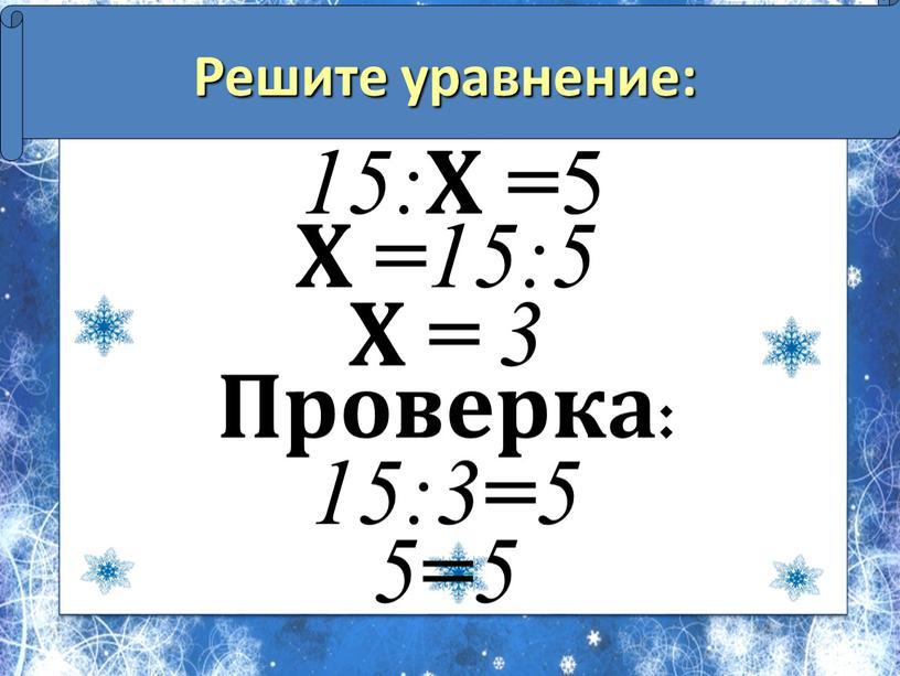Решите уравнение: 15: Х = 5 Х = 15:5