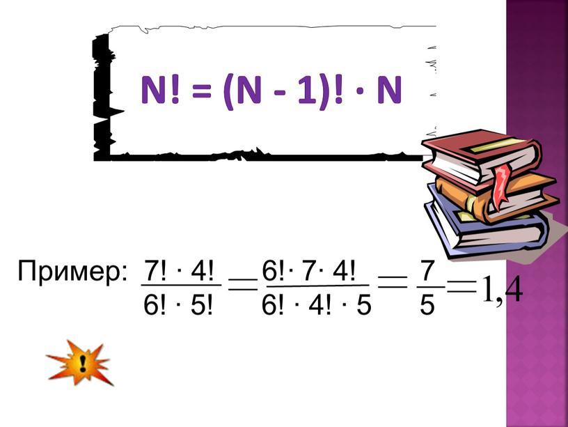 Пример: 7! ∙ 4! 6!∙ 7∙ 4! 7 6! ∙ 5! 6! ∙ 4! ∙ 5 5