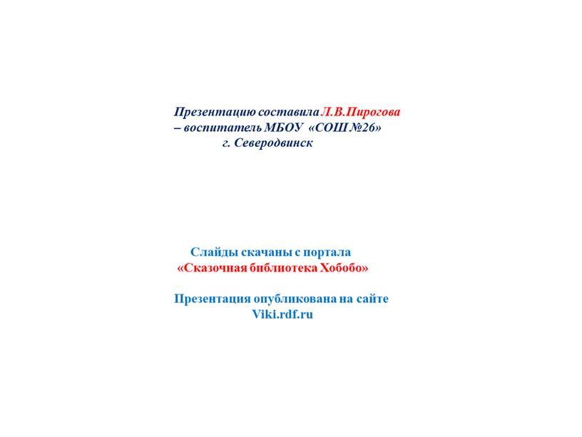Презентацию составила Л.В.Пирогова – воспитатель