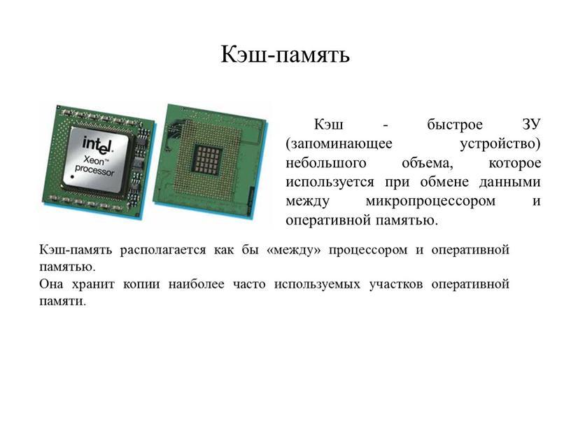 Кэш-память Кэш - быстрое ЗУ (запоминающее устройство) небольшого объема, которое используется при обмене данными между микропроцессором и оперативной памятью