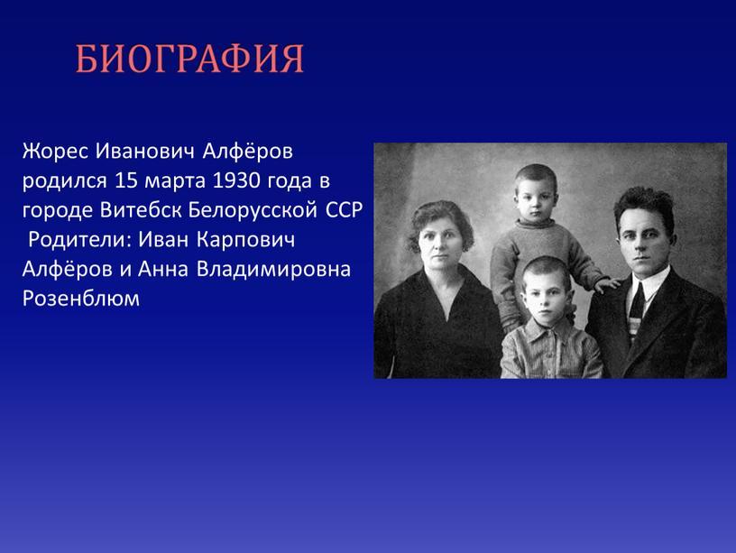 БИОГРАФИЯ Жорес Иванович Алфёров родился 15 марта 1930 года в городе