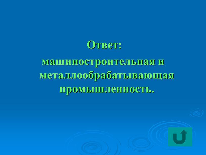 Ответ: машиностроительная и металлообрабатывающая промышленность