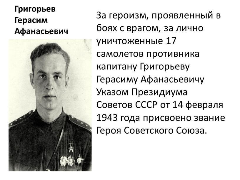 Григорьев Герасим Афанасьевич За героизм, проявленный в боях с врагом, за лично уничтоженные 17 самолетов противника капитану
