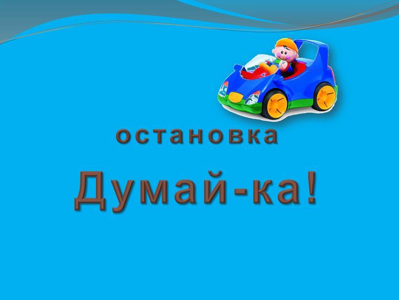 остановка Думай-ка!