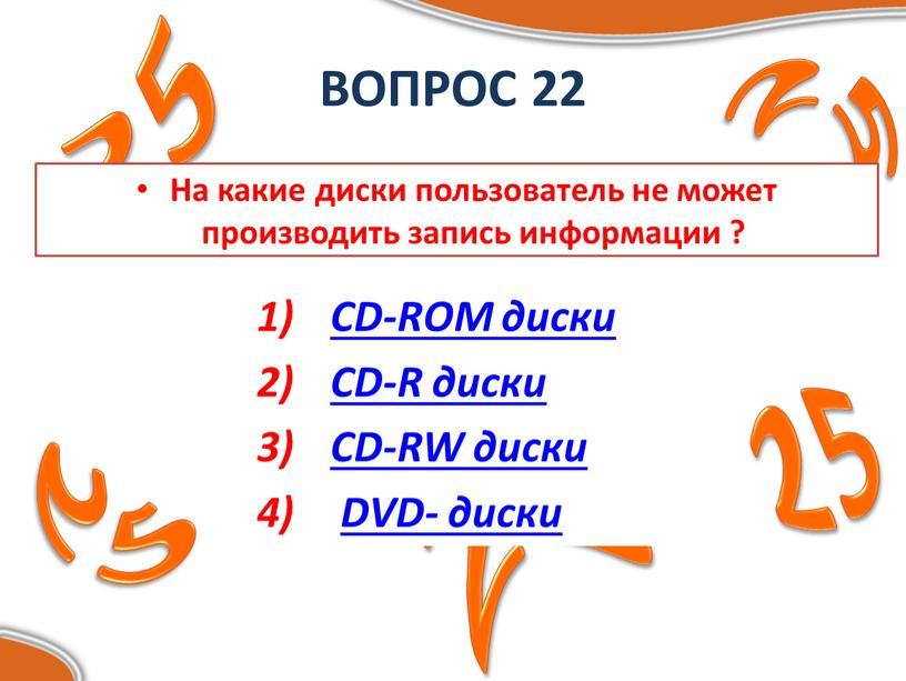 ВОПРОС 22 На какие диски пользователь не может производить запись информации ?