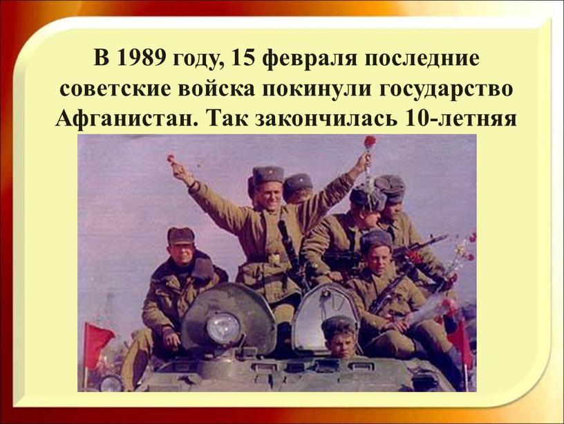 В 1989 году, 15 февраля последние советские войска покинули государство