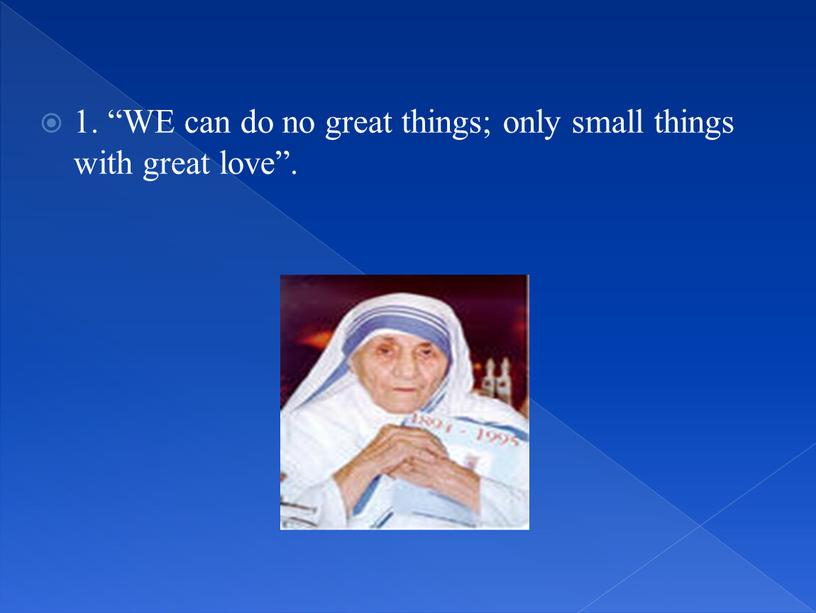 WE can do no great things; only small things with great love""