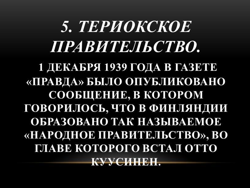 Териокское правительство. 1 декабря 1939 года в газете «Правда» было опубликовано сообщение, в котором говорилось, что в