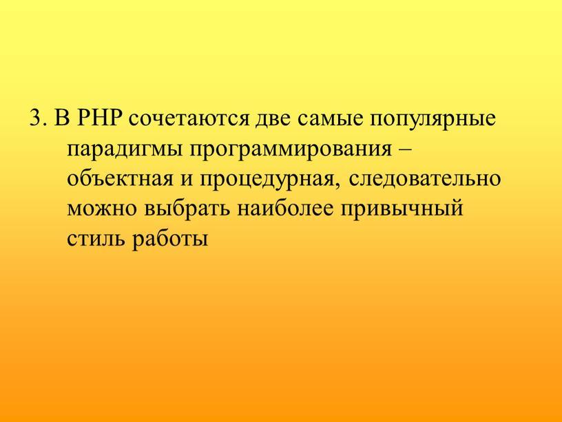 В PHP сочетаются две самые популярные парадигмы программирования – объектная и процедурная, следовательно можно выбрать наиболее привычный стиль работы