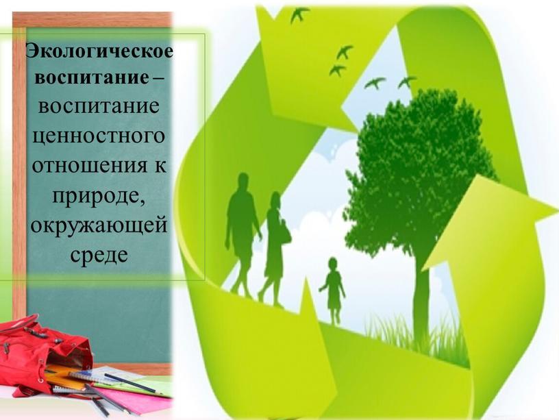 Экологическое воспитание – воспитание ценностного отношения к природе, окружающей среде