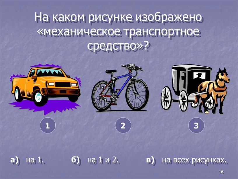На каком рисунке изображено «механическое транспортное средство»? а) на 1