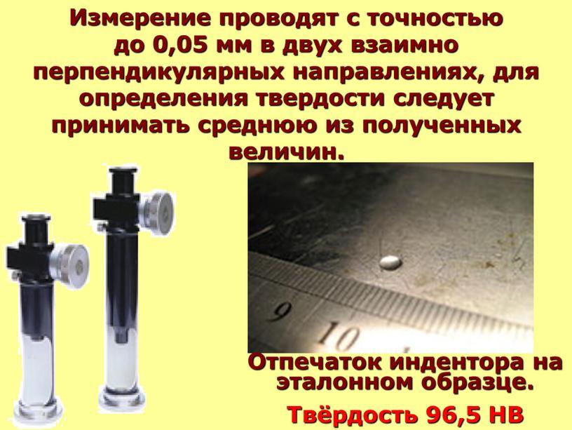Измерение проводят с точностью до 0,05 мм в двух взаимно перпендикулярных направлениях, для определения твердости следует принимать среднюю из полученных величин