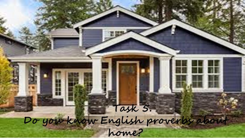 Task 5. Do you know English proverbs about home?