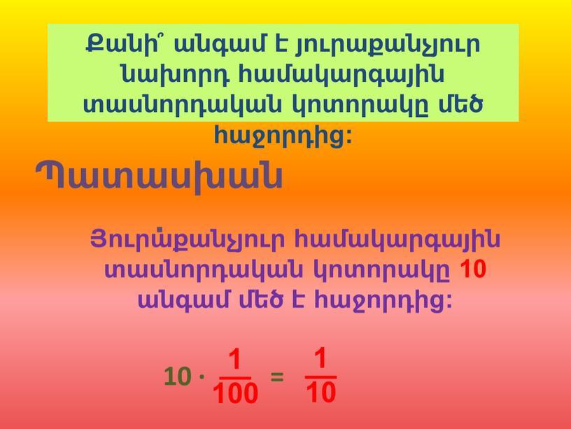 Պատասխան. Քանի՞ անգամ է յուրաքանչյուր նախորդ համակարգային տասնորդական կոտորակը մեծ հաջորդից: Յուրաքանչյուր համակարգային տասնորդական կոտորակը 10 անգամ մեծ է հաջորդից: 10 · = 1 ––…
