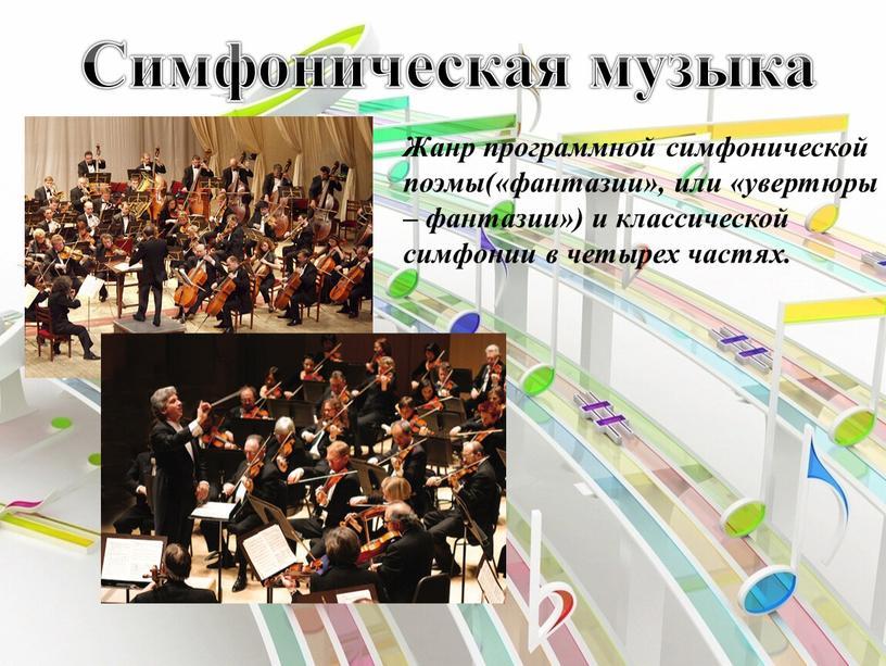 Симфоническая музыка Жанр программной симфонической поэмы(«фантазии», или «увертюры – фантазии») и классической симфонии в четырех частях