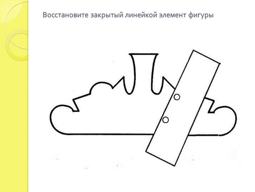 Восстановите закрытый линейкой элемент фигуры