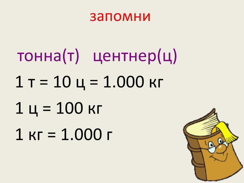 запомни тонна(т) центнер(ц) 1 т = 10 ц = 1.000 кг 1 ц = 100 кг 1 кг = 1.000 г