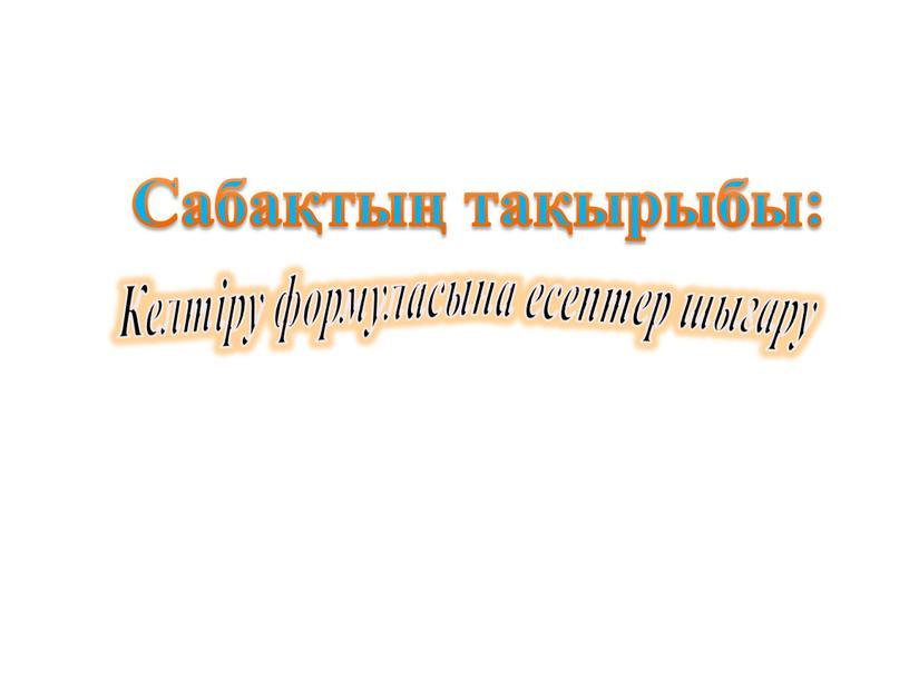 Сабақтың тақырыбы: Келтіру формуласына есептер шығару