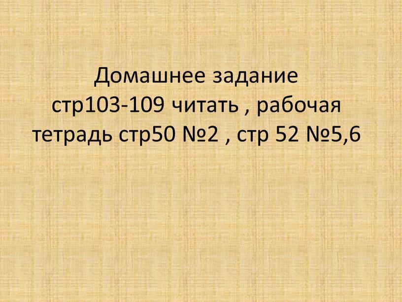 Домашнее задание стр103-109 читать , рабочая тетрадь стр50 №2 , стр 52 №5,6