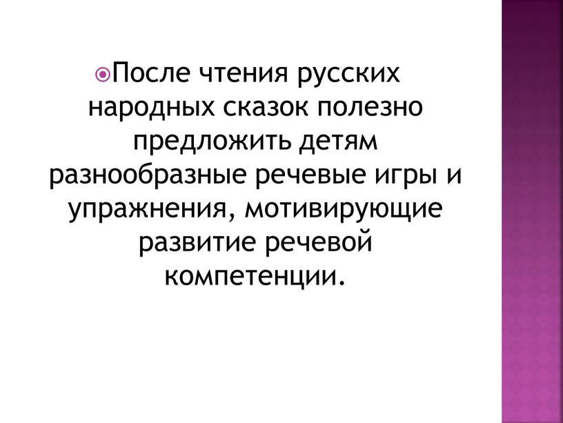 После чтения русских народных сказок полезно предложить детям разнообразные речевые игры и упражнения, мотивирующие развитие речевой компетенции