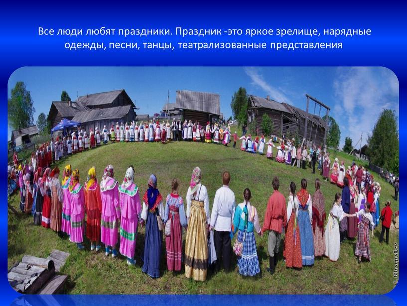 Все люди любят праздники. Праздник -это яркое зрелище, нарядные одежды, песни, танцы, театрализованные представления