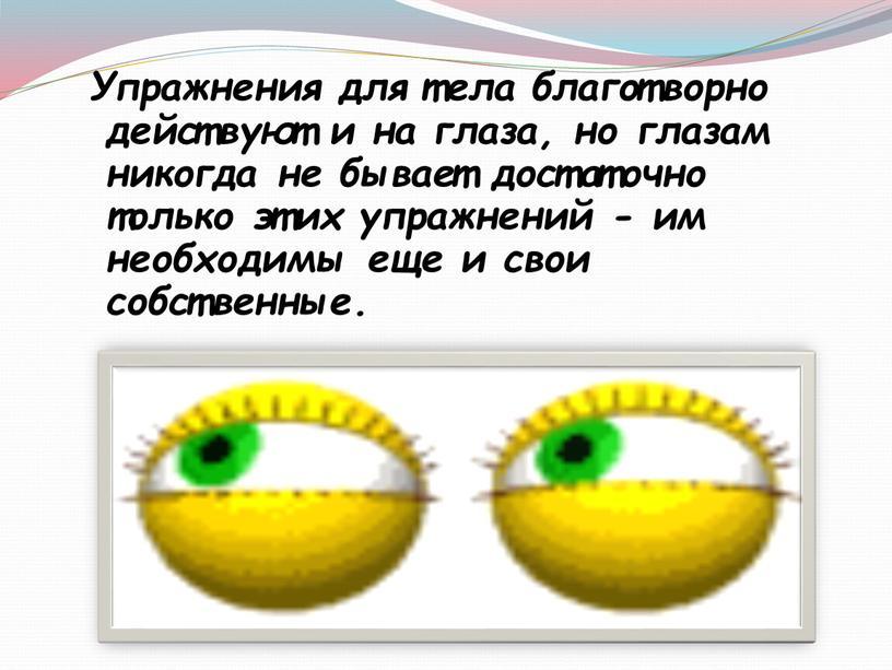 Упражнения для тела благотворно действуют и на глаза, но глазам никогда не бывает достаточно только этих упражнений - им необходимы еще и свои собственные