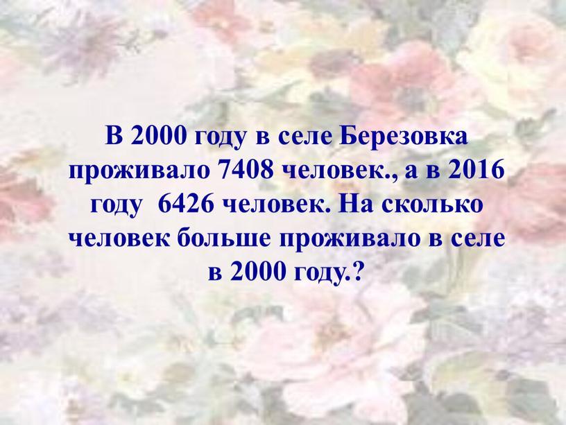 В 2000 году в селе Березовка проживало 7408 человек