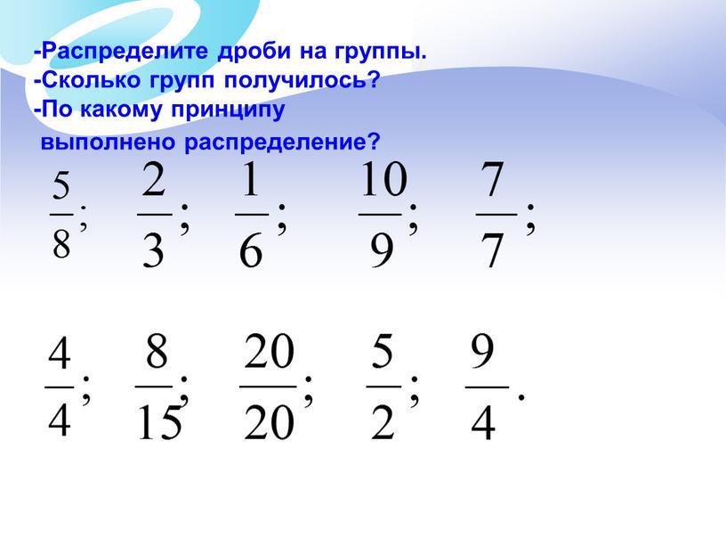 Распределите дроби на группы. -Сколько групп получилось? -По какому принципу выполнено распределение?