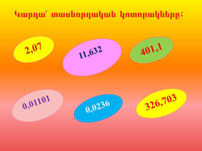 2,07 401,1 0,01101 326,703 11,632 0,0236 Կարդա՛ տասնորդական կոտորակները: