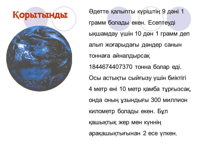 Есептеуді ықшамдау үшін 10 дән 1 грамм деп алып жоғарыдағы дәндер санын тоннаға айналдырсақ 1844674407370 тонна болар еді