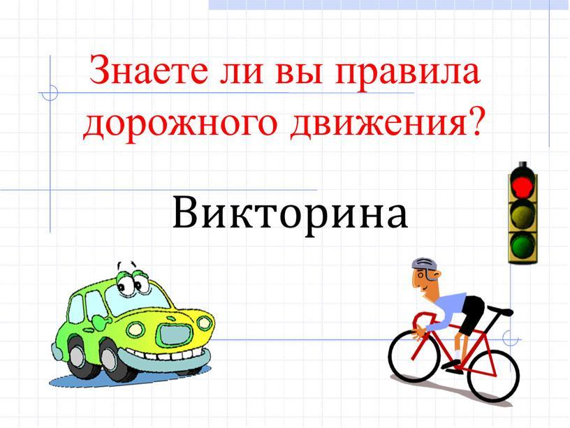 Знаете ли вы правила дорожного движения?
