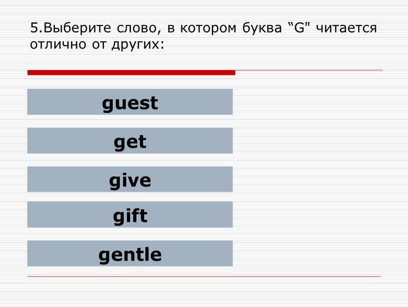 """Выберите слово, в котором буква """"G"""" читается отлично от других: guest get give gift gentle"""