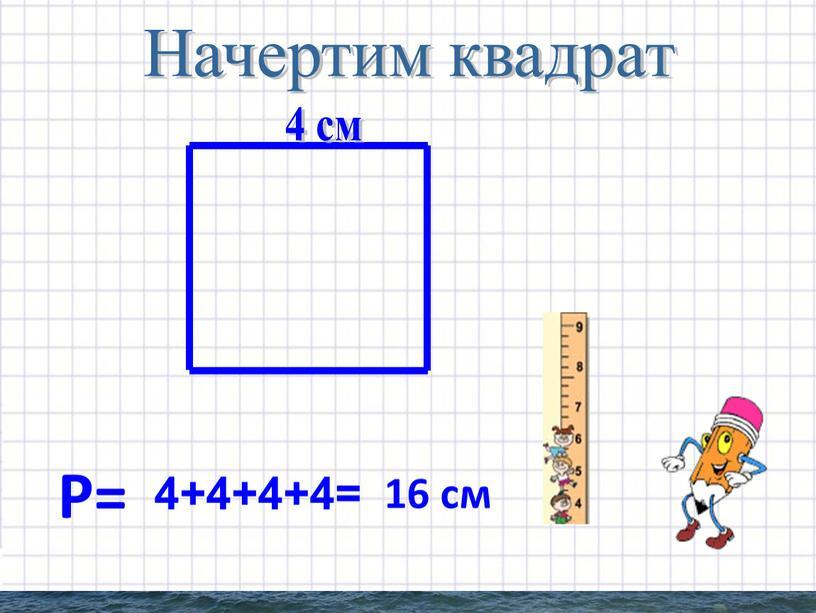 Начертим квадрат Р= 4+4+4+4= 16 см 4 см