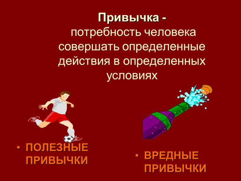 Привычка - потребность человека совершать определенные действия в определенных условиях