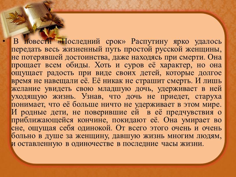 В повести «Последний срок» Распутину ярко удалось передать весь жизненный путь простой русской женщины, не потерявшей достоинства, даже находясь при смерти