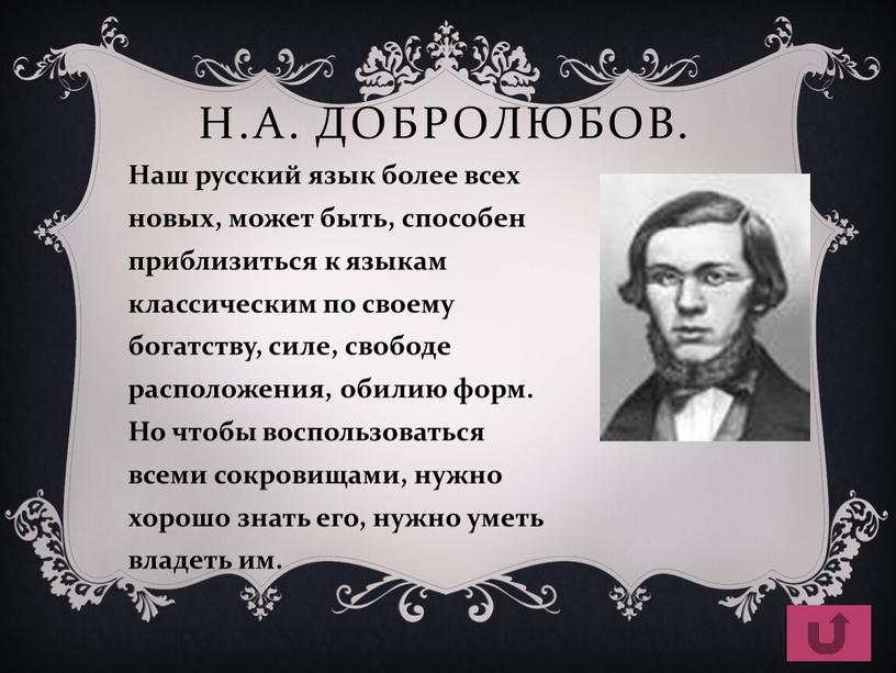 Н.А. Добролюбов. Наш русский язык более всех новых, может быть, способен приблизиться к языкам классическим по своему богатству, силе, свободе расположения, обилию форм