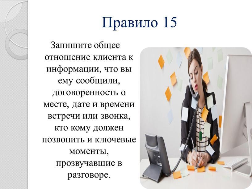 Правило 15 Запишите общее отношение клиента к информации, что вы ему сообщили, договоренность о месте, дате и времени встречи или звонка, кто кому должен позвонить…