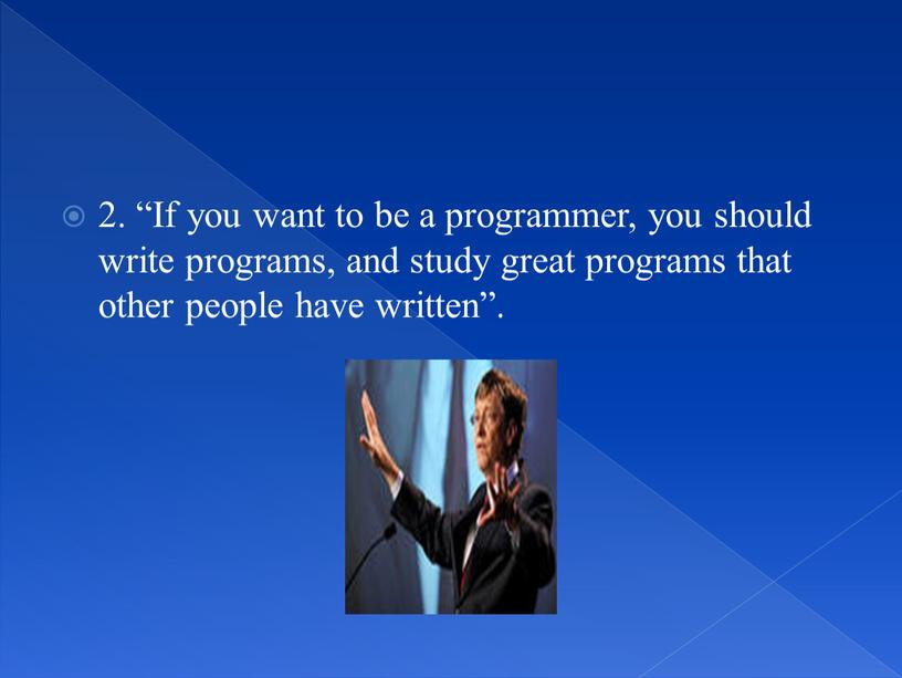 If you want to be a programmer, you should write programs, and study great programs that other people have written""