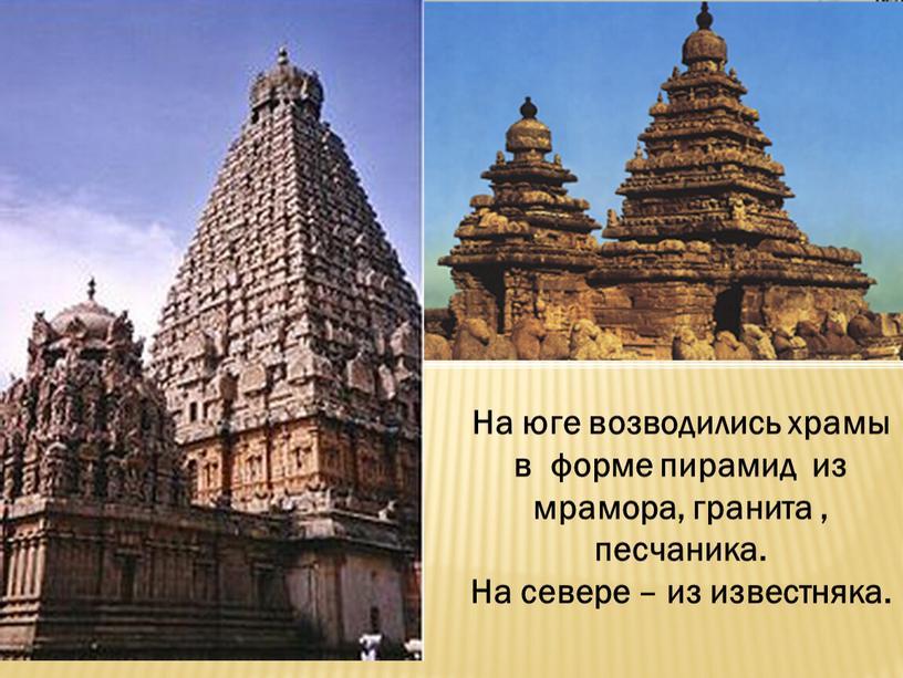 На юге возводились храмы в форме пирамид из мрамора, гранита , песчаника