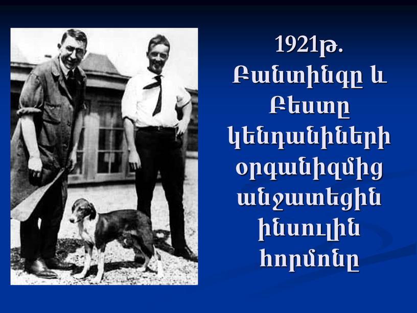 1921թ. Բանտինգը և Բեստը կենդանիների օրգանիզմից անջատեցին ինսուլին հորմոնը