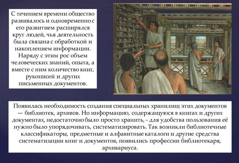 С течением времени общество развивалось и одновременно с его развитием расширялся круг людей, чья деятельность была связана с обработкой и накоплением информации