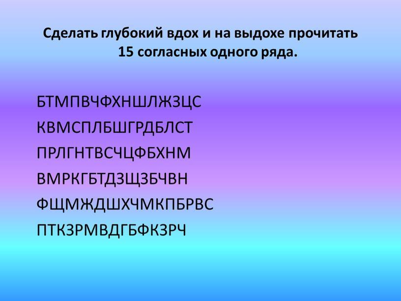 Сделать глубокий вдох и на выдохе прочитать 15 согласных одного ряда