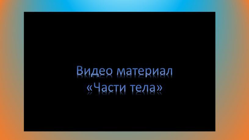 Видео материал «Части тела»