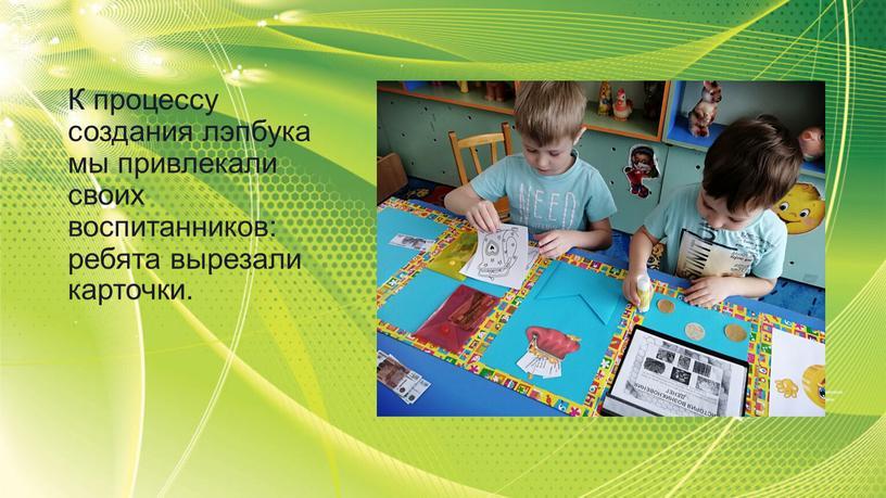 К процессу создания лэпбука мы привлекали своих воспитанников: ребята вырезали карточки