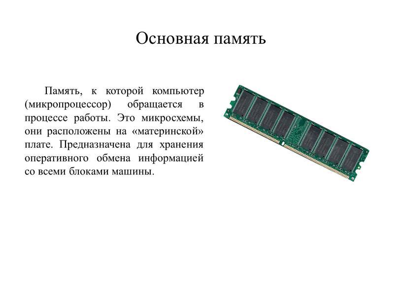 Основная память Память, к которой компьютер (микропроцессор) обращается в процессе работы