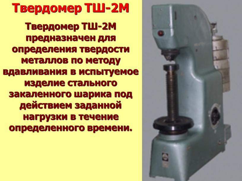 Твердомер ТШ-2М Твердомер ТШ-2М предназначен для определения твердости металлов по методу вдавливания в испытуемое изделие стального закаленного шарика под действием заданной нагрузки в течение определенного…