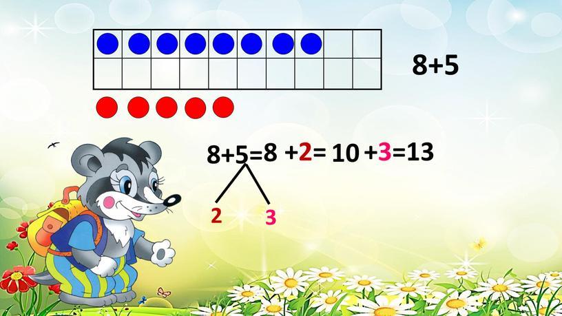8+5 8+5= 2 3 +2= 10 +3=13 8