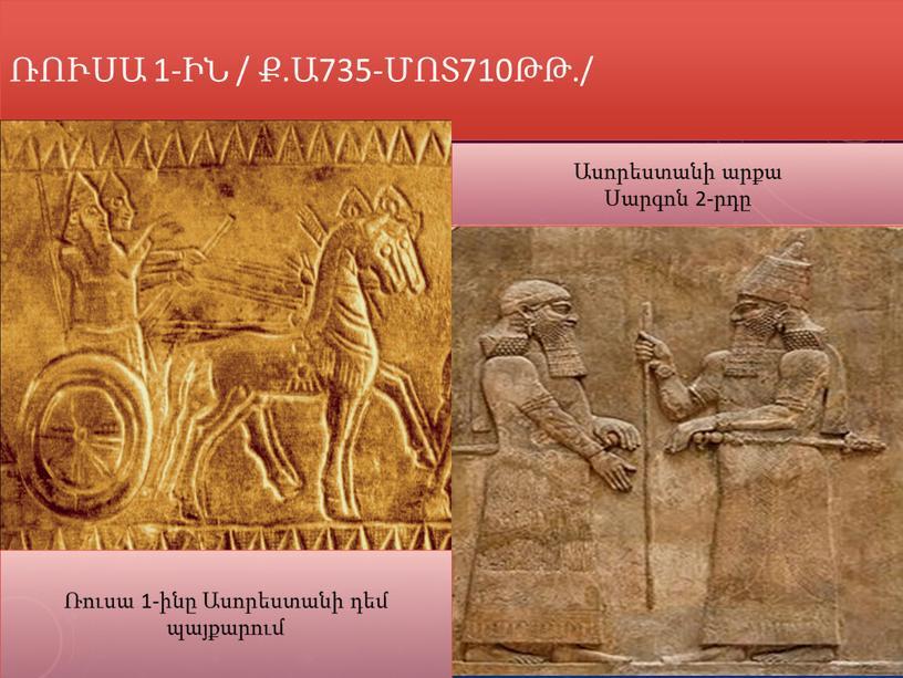 Ռուսա 1-ին / Ք.ա735-մոտ710թթ./ Ասորեստանի արքա Սարգոն 2-րդը Ռուսա 1-ինը Ասորեստանի դեմ պայքարում