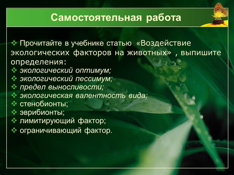 Самостоятельная работа Прочитайте в учебнике статью «Воздействие экологических факторов на животных» , выпишите определения: экологический оптимум; экологический пессимум; предел выносливости; экологическая валентность вида; стенобионты; эврибионты;…