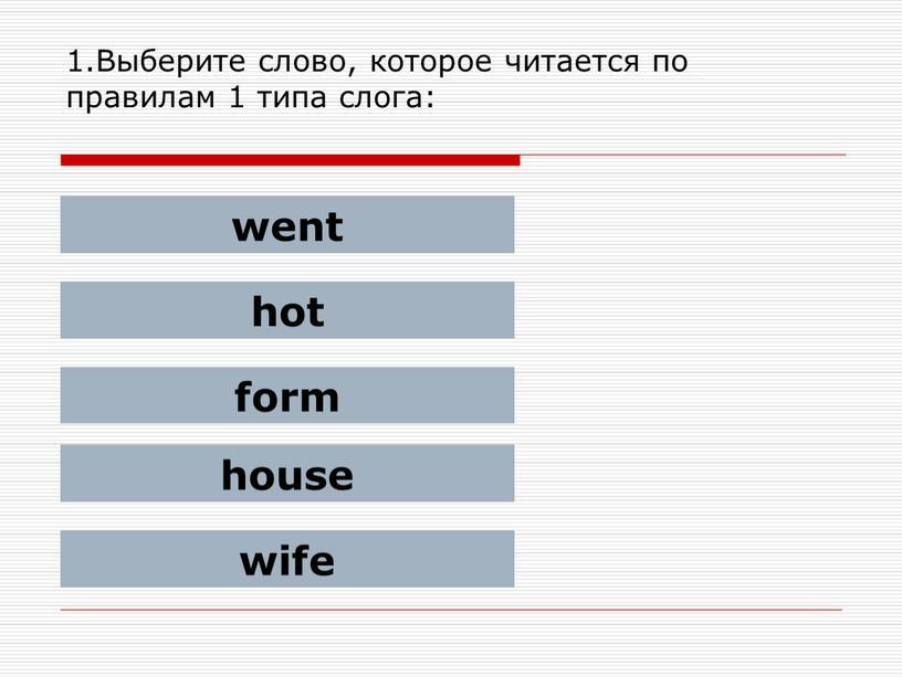 Выберите слово, которое читается по правилам 1 типа слога: went hot form house wife